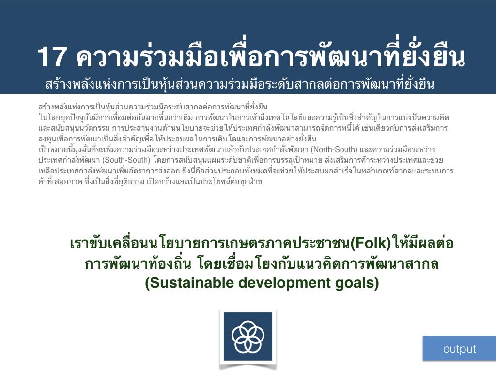 เราขับเคลื่อนนโยบายการเกษตรภาคประชาชน(Folk)ให้มีผลต่อการพัฒนาท้องถิ่น โดยเชื่อมโยงกับแนวคิดการพัฒนาสากล (Sustainable development goals)