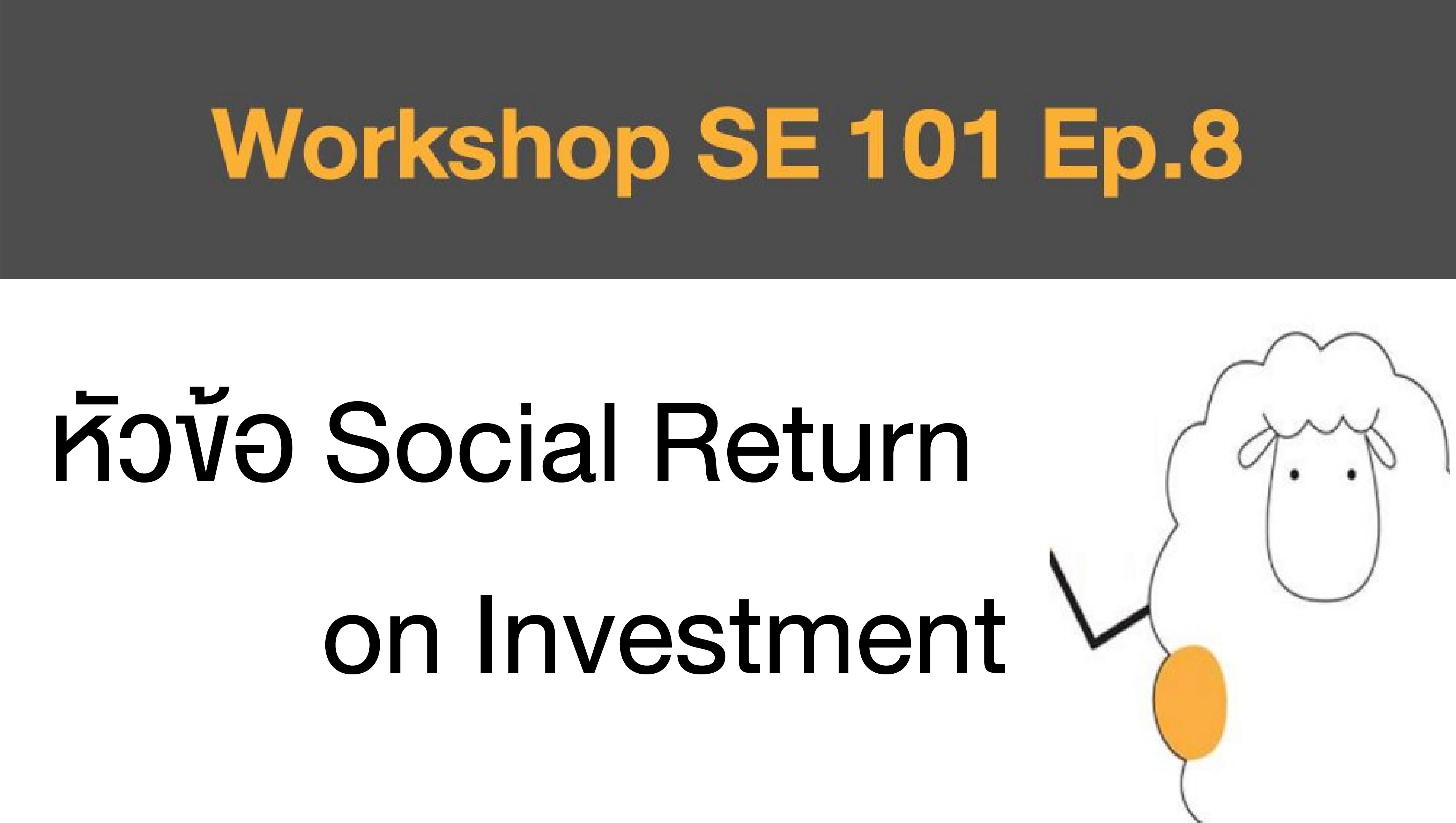 Workshop SE 101 Ep.8 หัวข้อ Social Return on Investment