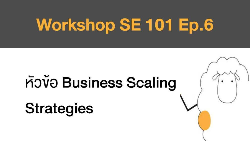Workshop SE 101 Ep.6 หัวข้อ  Business Scaling Strategies