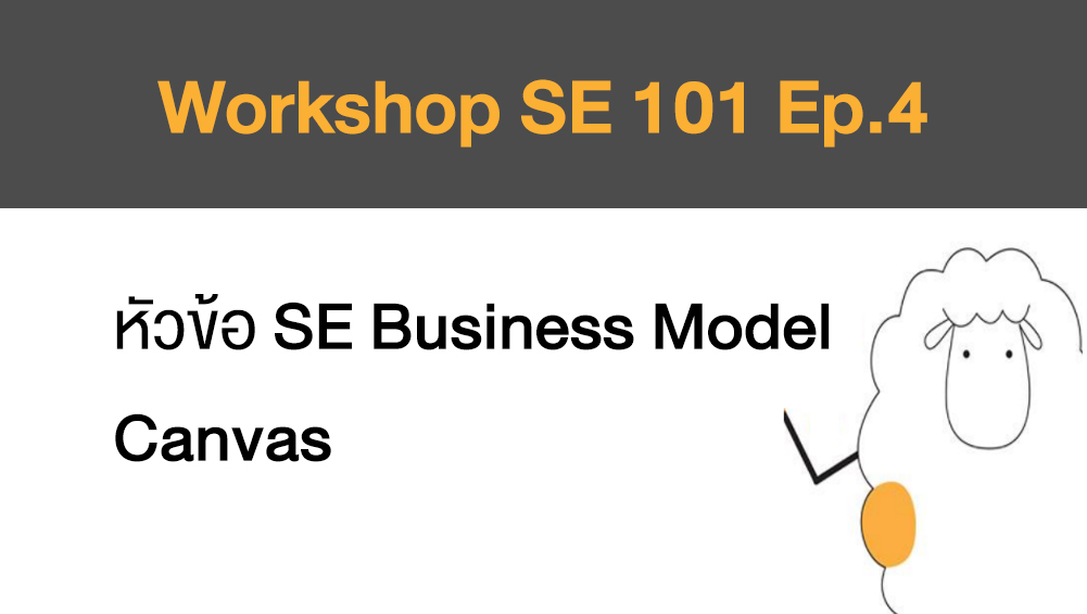 Workshop SE 101 Ep.4 หัวข้อ SE Business Model Canvas
