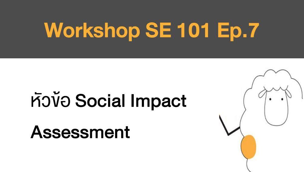 Workshop SE 101 Ep.7 หัวข้อ Social Impact Assessment